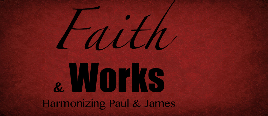 Faith & Works – Harmonizing Paul & James